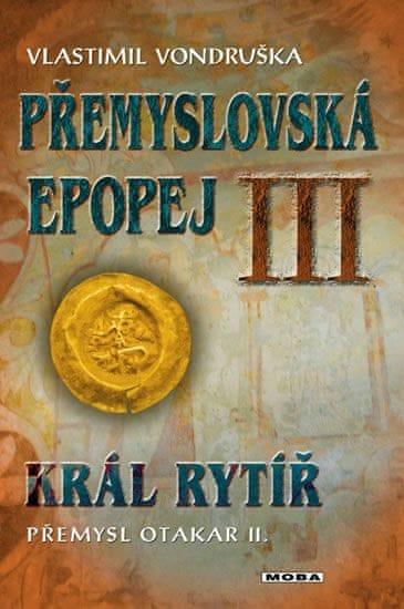 Vondruška Vlastimil: Přemyslovská epopej III. - Král rytíř Přemysl II. Otakar