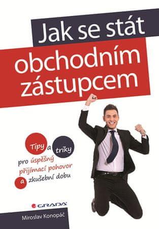 Konopáč Miroslav: Jak se stát obchodním zástupcem - Tipy a triky pro úspěšný přijímací pohovor a zku