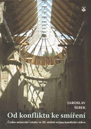 Šebek Jaroslav: Od konfliktu ke smíření - Česko-německé vztahy ve 20. století očima katolické církve
