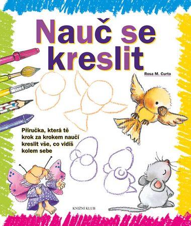 Curto Rosa M.: Nauč se kreslit 1 - Příručka, která tě krok za krokem naučí kreslit vše, co vidíš kol