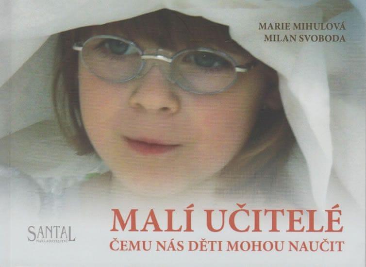 Mihulová Marie, Svoboda Milan,: Malí učitelé čemu nás děti mohou naučit