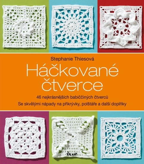 Thiesová Stephanie: Háčkované čtverce - 46 nejkrásnějších babiččiných čtverců se skvělými nápady na
