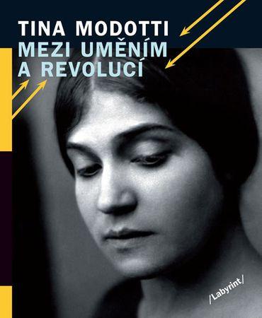 Modotti Tina: Mezi uměním a revolucí