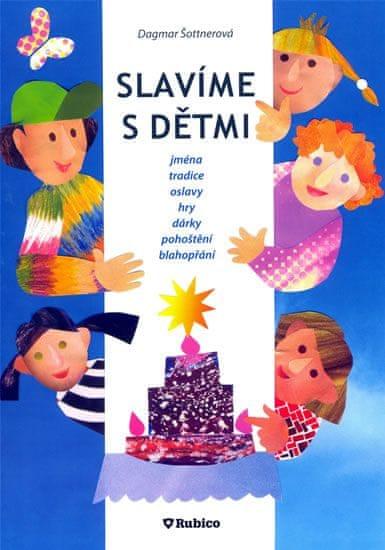 Šottnerová Dagmar: Slavíme s dětmi - jména, tradice, oslavy, hry, dárky, pohoštění, blahopřání