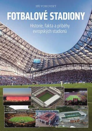 Vojkovský Jiří: Fotbalové stadiony - Historie, fakta a příběhy evropských stadionů