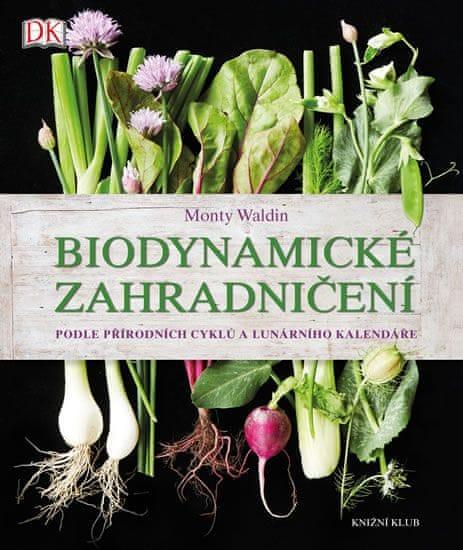 Waldin Monty: Biodynamické zahradničení - Podle přírodních cyklů a lunárního kalendáře