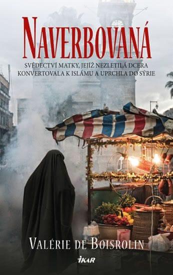de Boisrolin Valérie: Naverbovaná - Svědectví matky, jejíž nezletilá dcera konvertovala k islámu a u