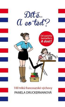 Druckermanová Pamela: Dítě... A co teď? - 100 triků francouzské výchovy