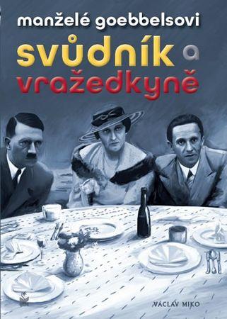 Miko Václav: Manželé Goebbelsovi - Svůdník a vražedkyně