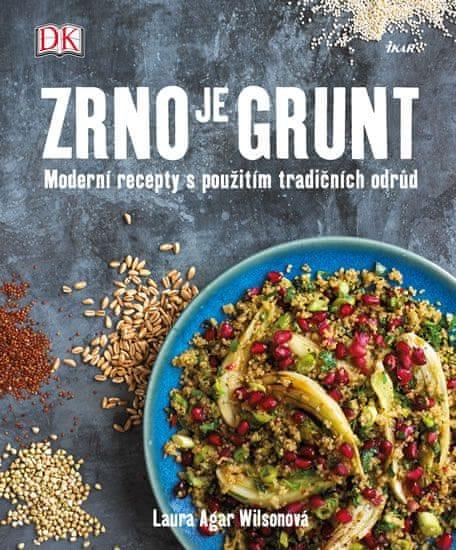Wilsonová Laura Agar: Zrno je grunt - Moderní recepty s použitím tradičních odrůd
