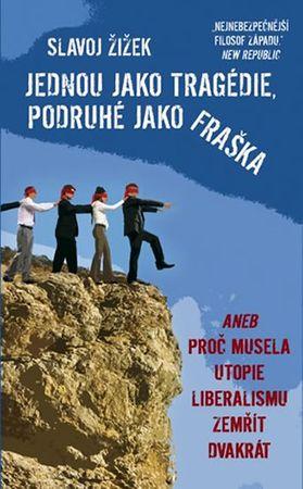 Žižek Slavoj: Jednou jako tragédie, podruhé jako fraška aneb Proč musela utopie liberalismu zemřít d