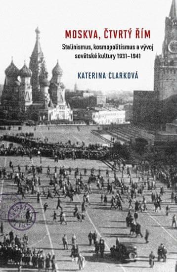 Clarková Katerina: Moskva, čtvrtý Řím - Stalinismus, kosmopolitanismus a vývoj sovětské kultury1931-
