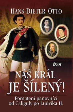 Otto Hans-Dieter: Náš král je šílený! - Pomatení panovníci od Caliguly po Ludvíka II.