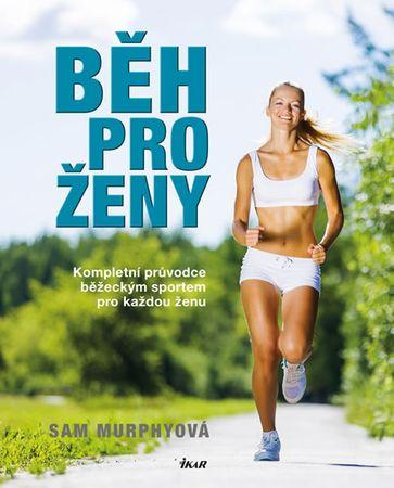 Murphyová Sam: Běh pro ženy - Kompletní průvodce běžeckým sportem pro každou ženu