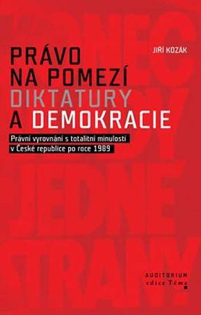 Kozák Jiří: Právo na pomezí diktatury a demokracie - Právní vyrovnání s totalitní minulostí v České