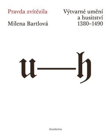 Bartlová Milena: Pravda zvítězila - Výtvarné umění a husitství 1380-1490