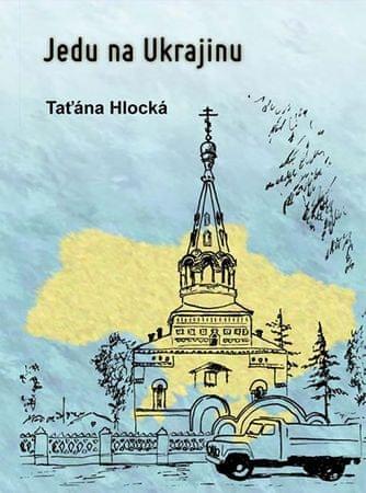 Hlocká Taťána: Jedu na Ukrajinu