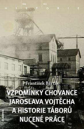 Bártík František: Vzpomínky chovance Jaroslava Vojtěcha a historie táborů nucené práce