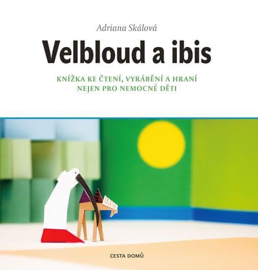 Skálová Adriana: Velbloud a Ibis - Knížka ke čtení, vyrábění a hraní nejen pro nemocné děti