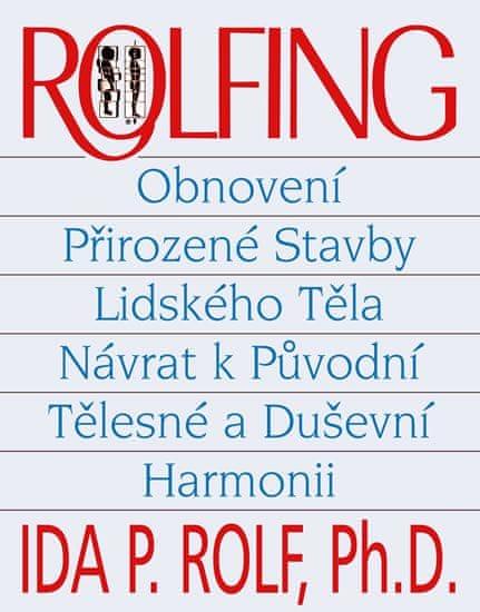 Rolf Ida PhDr.: Rolfing - Obnovení přirozené stavby lidského těla