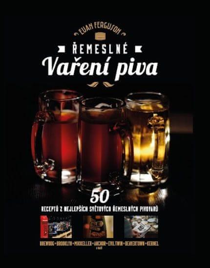 Ferguson Eam: Řemeslné vaření piva - 50 receptů z nejlepších světových řemeslných pivovarů
