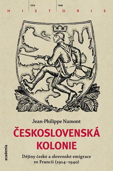 Namont Jean - Philippe: Československá Kolonie - Dějiny české a slovenské imigrace ve Francii (1914-