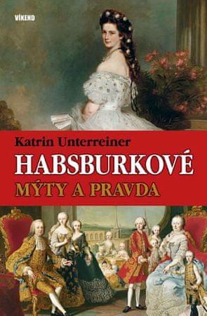 Unterreiner Katrin: Habsburkové – Mýty a pravda