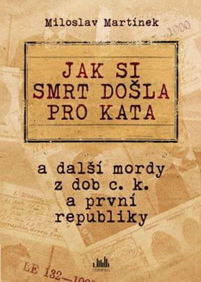 Martínek Miloslav: Jak si smrt došla pro kata a další mordy z dob c. k. a první republiky