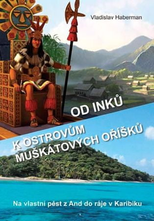 Haberman Vladislav: Od Inků k ostrovům muškátových oříšků - Na vlastní pěst z And do ráje v Karibiku