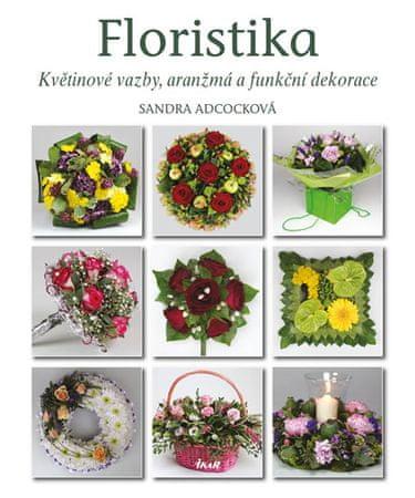 Adcocková Sandra: Floristika - Květinové vazby, aranžmá a funkční dekorace