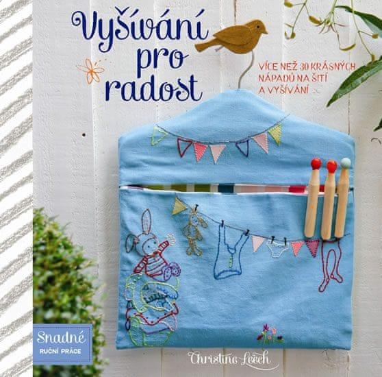 Leech Christine: Vyšívání pro radost - Více než 30 krásných nápadů na šití a vyšívání