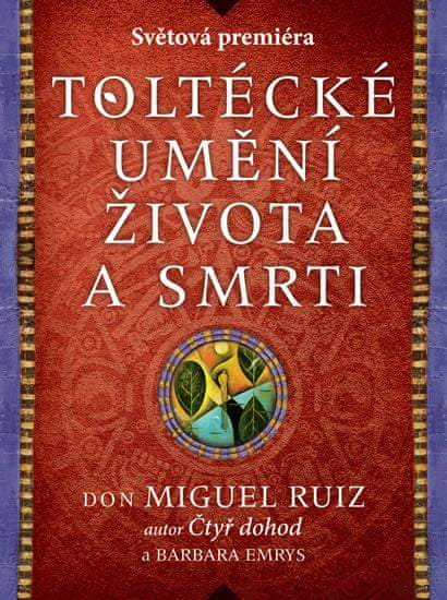 Ruiz Don Miguel, Emrys Barbara,: Toltécké umění života a smrti - Příběh objevování