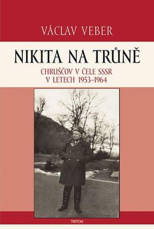 Veber Václav: Nikita na trůně - Chruščov v čele SSSR v letech 1953-1964