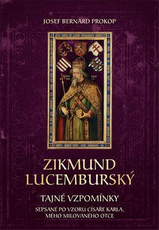 Prokop Josef Bernard: Zikmund Lucemburský - Tajné vzpomínky, sepsané po vzoru císaře Karla, mého mil