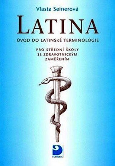 Seinerová Vlasta: Latina pro střední školy se zdravotnickým zaměřením - Úvod do latinské terminologi