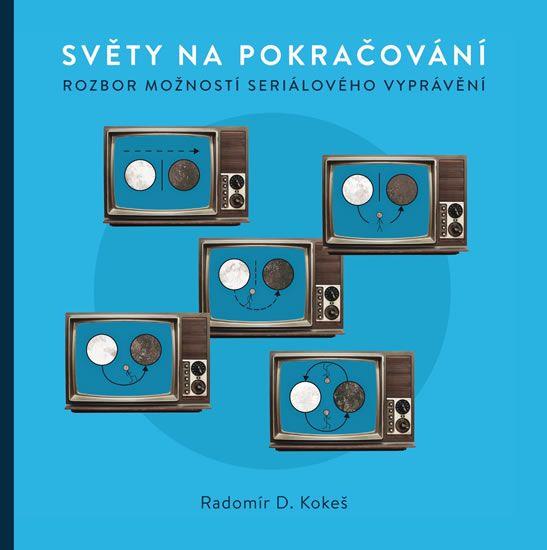 Kokeš Radomír D.: Světy na pokračování - Rozbor možností seriálového vyprávění