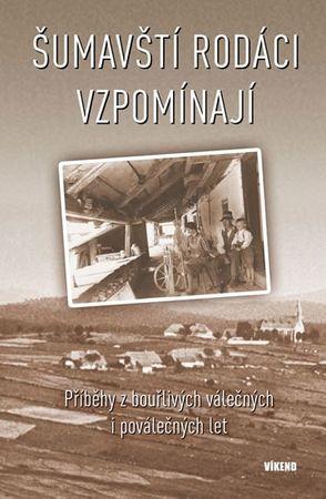 kolektiv autorů: Šumavští rodáci vzpomínají - Příběhy z bouřlivých válečných i poválečných let
