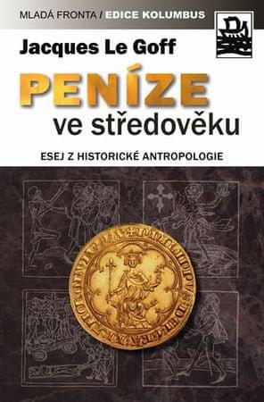 Le Goff Jacques: Peníze ve středověku - Esej z historické antropologie