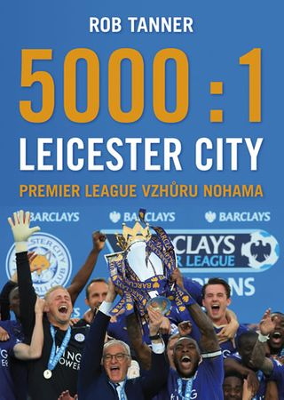 Tanner Rob: 5000:1 - Leicester City: Premier League vzhůru nohama