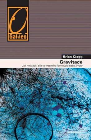 Clegg Brian: Gravitace - Jak nejslabší síla ve vesmíru formovala naše životy