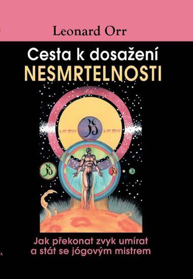 Orr Leonard: Cesta k dosažení nesmrtelnosti - Jak překonat zvyk umírat a stát se jógovým mistrem