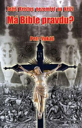 Vokáč Petr: Ježíš Kristus nezemřel na kříži - Má Bible pravdu?