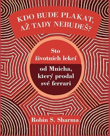 Sharma Robin S.: Kdo bude plakat, až tady nebudeš - Sto lekcí od Mnicha, který prodal své ferrari