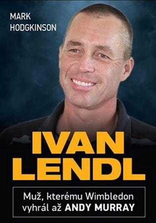 Hodgkinson Mark: Ivan Lendl - Muž, kterému Wimbledon vyhrál až Andy Murray