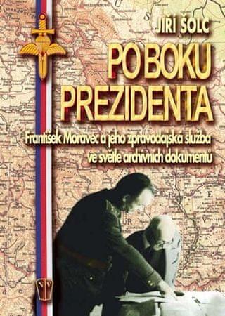 Šolc Jiří: Po boku prezidenta - František Moravec a jeho zpravodajská služba ve světle archivních do