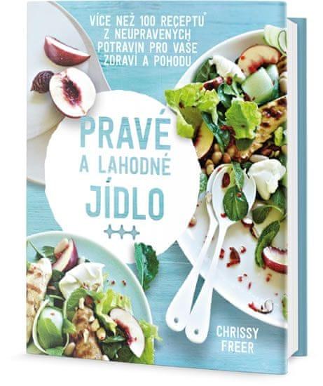 Freer Chrissy: Pravé a lahodné jídlo - Více než 100 receptů z neupravených potravin pro vaše
