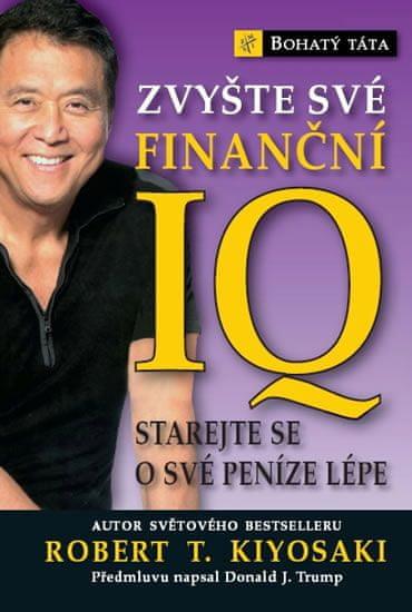Kiyosaki Robert T.: Zvyšte své finanční IQ - Starejte se o své peníze lépe