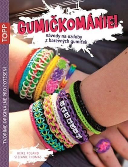Roland Heike, Thomas Stefanie: Gumičkománie! - Návody na ozdoby z barevných gumiček