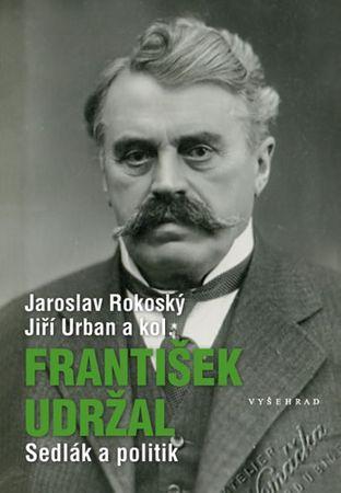Rokoský Jaroslav, Urban Jiří,: František Udržal (1866-1938) - Sedlák a politik