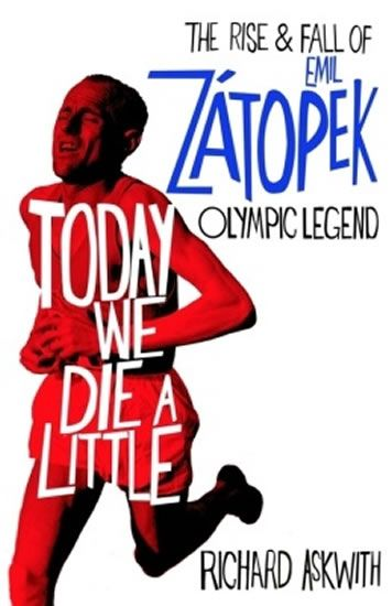 Askwith Richard: Today We Die a Little: The Rise and Fall of Emil Zatopek, Olympic Legend